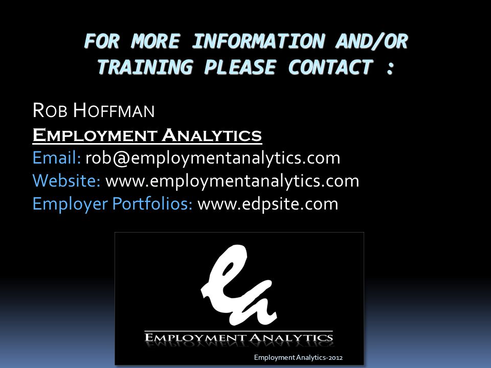 FOR MORE INFORMATION AND/OR TRAINING PLEASE CONTACT : R OB H OFFMAN E MPLOYMENT A NALYTICS Email: rob@employmentanalytics.com Website: www.employmentanalytics.com Employer Portfolios: www.edpsite.com Employment Analytics-2012