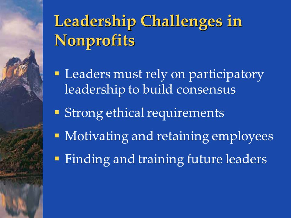 Leadership Challenges in Nonprofits  Leaders must rely on participatory leadership to build consensus  Strong ethical requirements  Motivating and retaining employees  Finding and training future leaders
