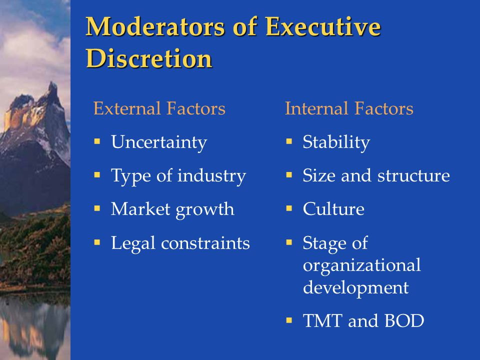Moderators of Executive Discretion External Factors  Uncertainty  Type of industry  Market growth  Legal constraints Internal Factors  Stability  Size and structure  Culture  Stage of organizational development  TMT and BOD