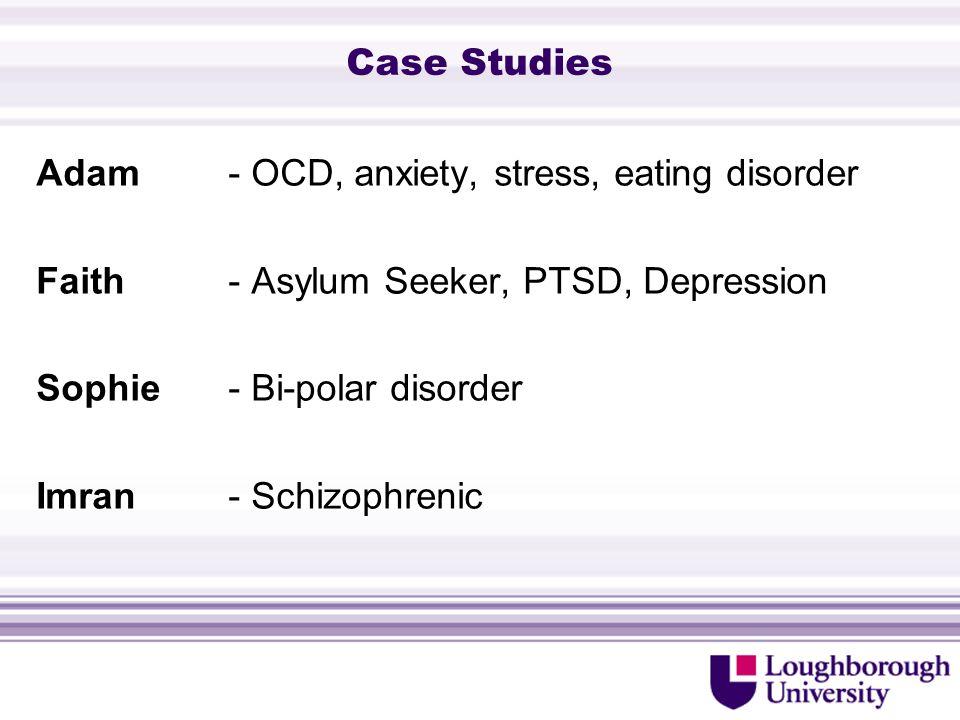 Case Studies Adam - OCD, anxiety, stress, eating disorder Faith - Asylum Seeker, PTSD, Depression Sophie - Bi-polar disorder Imran - Schizophrenic