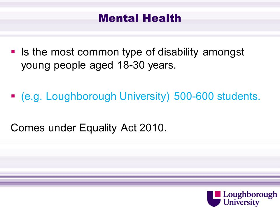Mental Health  Is the most common type of disability amongst young people aged 18-30 years.