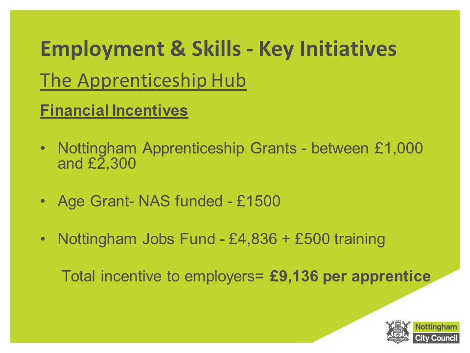 Employment & Skills - Key Initiatives The Apprenticeship Hub Financial Incentives Nottingham Apprenticeship Grants - between £1,000 and £2,300 Age Grant- NAS funded - £1500 Nottingham Jobs Fund - £4,836 + £500 training Total incentive to employers= £9,136 per apprentice