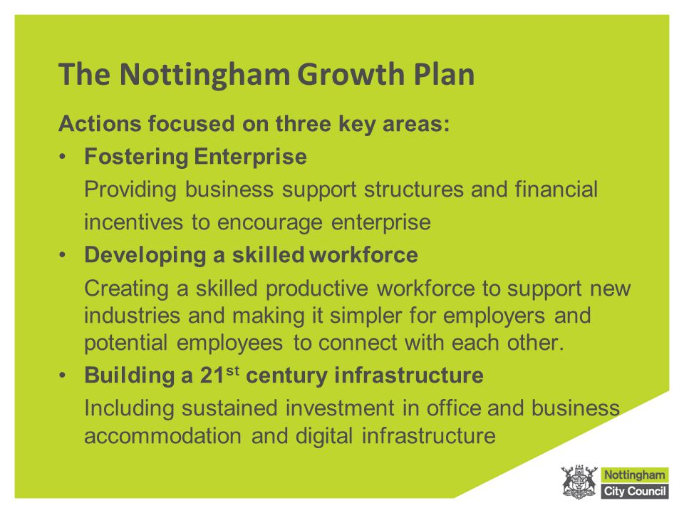 The Nottingham Growth Plan Actions focused on three key areas: Fostering Enterprise Providing business support structures and financial incentives to encourage enterprise Developing a skilled workforce Creating a skilled productive workforce to support new industries and making it simpler for employers and potential employees to connect with each other.