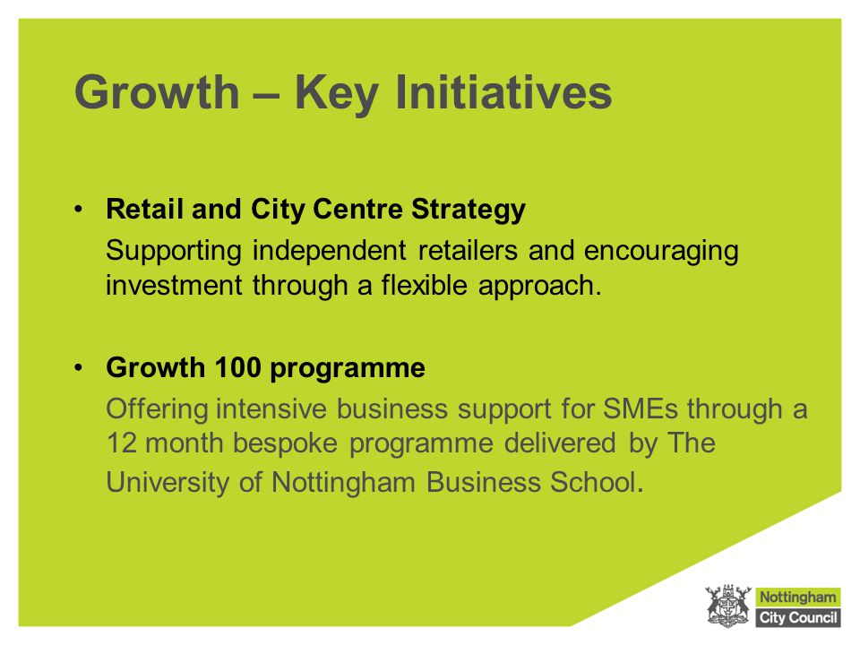 Growth – Key Initiatives Retail and City Centre Strategy Supporting independent retailers and encouraging investment through a flexible approach.