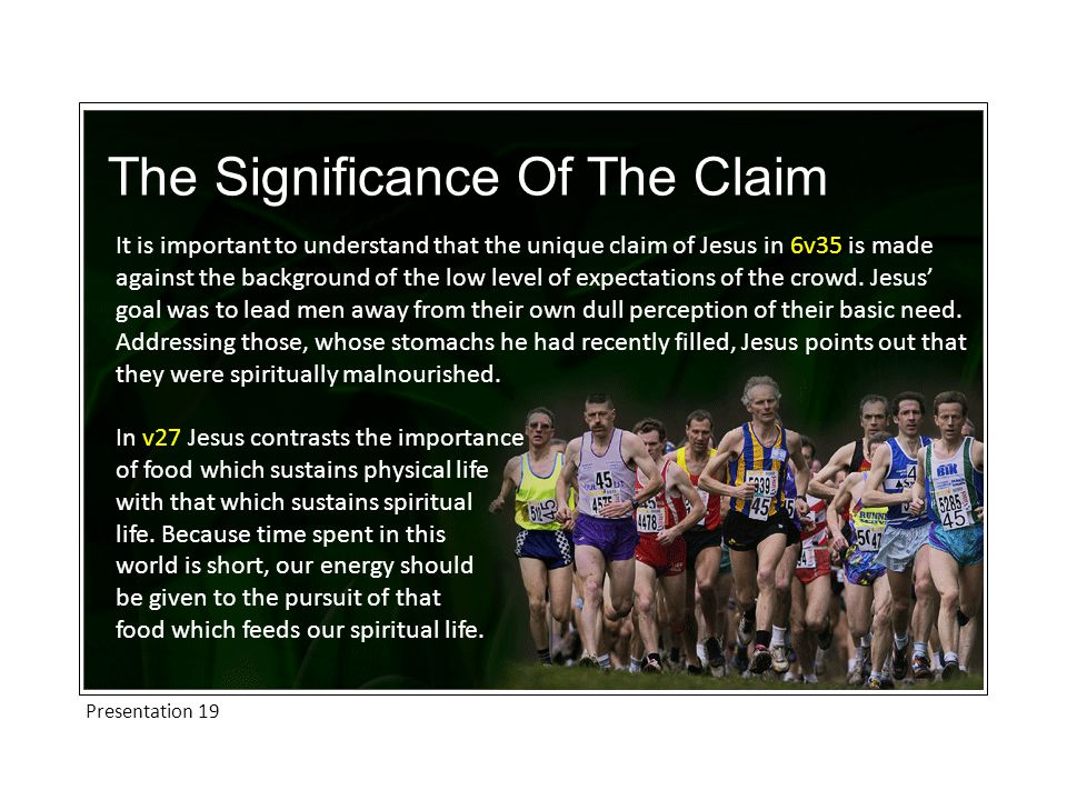 Presentation 19 The Significance Of The Claim It is important to understand that the unique claim of Jesus in 6v35 is made against the background of the low level of expectations of the crowd.