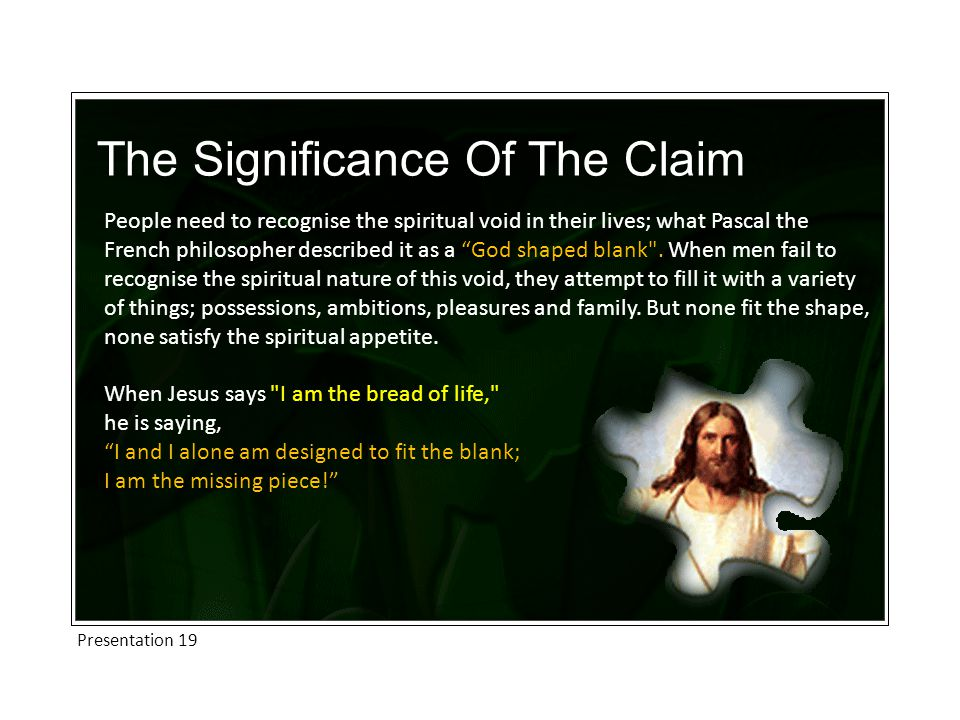 Presentation 19 The Significance Of The Claim People need to recognise the spiritual void in their lives; what Pascal the French philosopher described it as a God shaped blank .