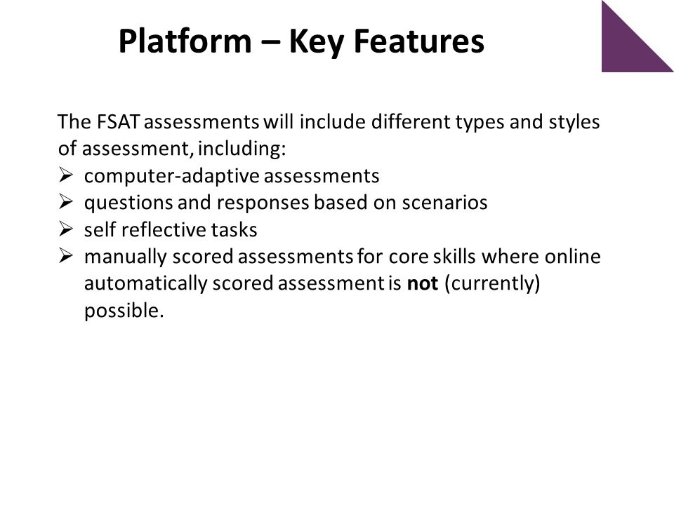 The FSAT assessments will include different types and styles of assessment, including:  computer-adaptive assessments  questions and responses based on scenarios  self reflective tasks  manually scored assessments for core skills where online automatically scored assessment is not (currently) possible.