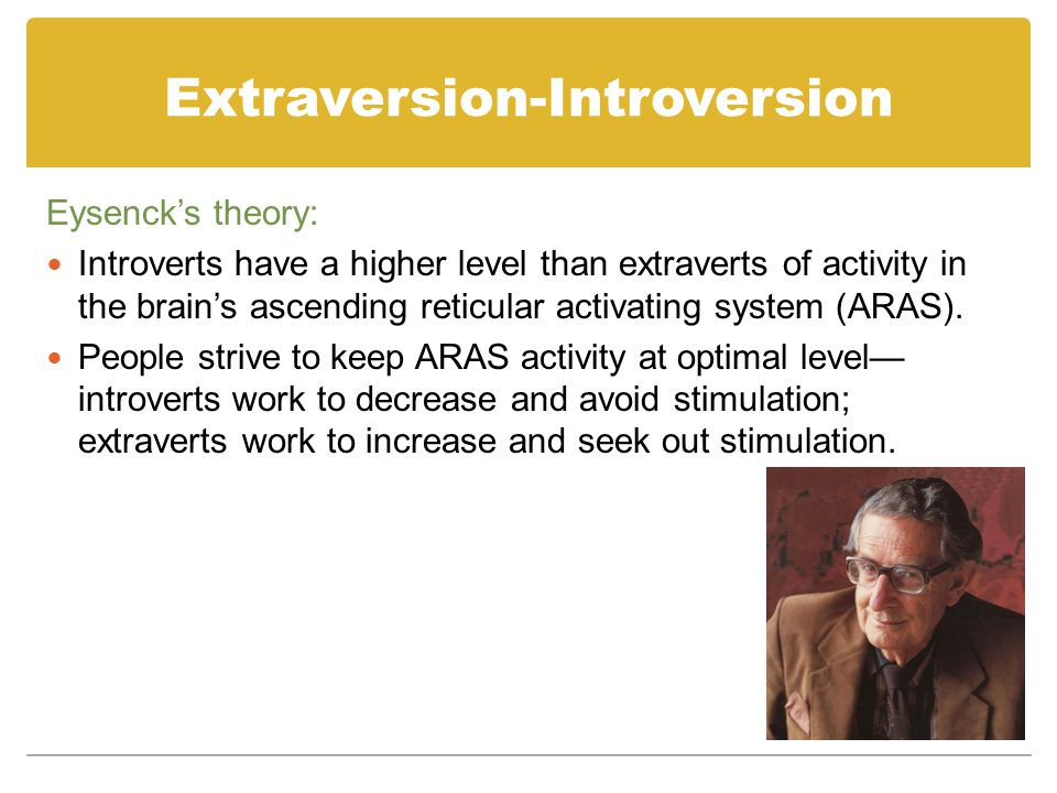 Extraversion-Introversion Eysenck's theory: Research indicates that introverts and extraverts are NOT at different resting levels, but introverts ARE more reactive to moderate levels of stimulation than extraverts.