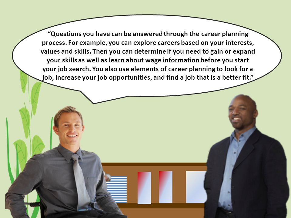 Explanation of Career Planning Questions you have can be answered through the career planning process.