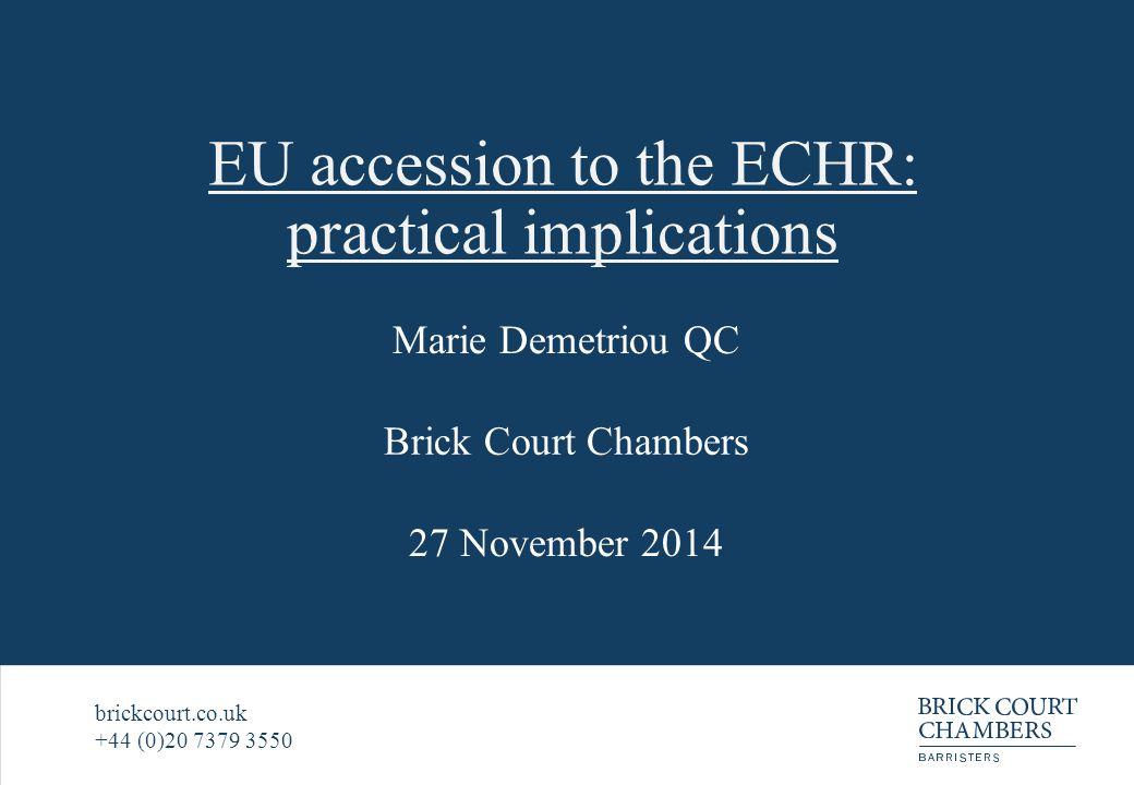 EU accession to the ECHR: practical implications Marie Demetriou QC 27 November 2014 brickcourt.co.uk +44 (0)20 7379 3550 Brick Court Chambers