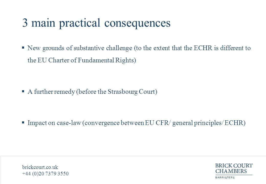 brickcourt.co.uk +44 (0)20 7379 3550 3 main practical consequences  New grounds of substantive challenge (to the extent that the ECHR is different to the EU Charter of Fundamental Rights)  A further remedy (before the Strasbourg Court)  Impact on case-law (convergence between EU CFR/ general principles/ ECHR)