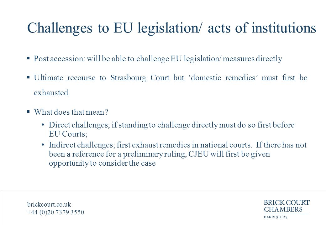 brickcourt.co.uk +44 (0)20 7379 3550 Challenges to EU legislation/ acts of institutions  Post accession: will be able to challenge EU legislation/ measures directly  Ultimate recourse to Strasbourg Court but 'domestic remedies' must first be exhausted.
