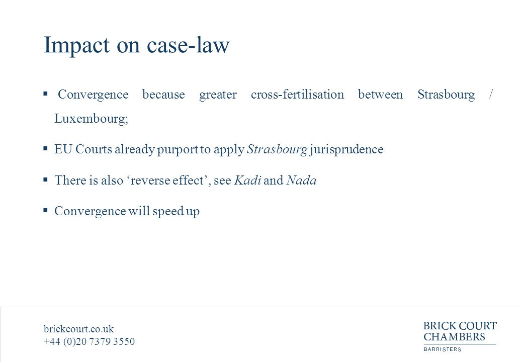 brickcourt.co.uk +44 (0)20 7379 3550 Impact on case-law  Convergence because greater cross-fertilisation between Strasbourg / Luxembourg;  EU Courts already purport to apply Strasbourg jurisprudence  There is also 'reverse effect', see Kadi and Nada  Convergence will speed up