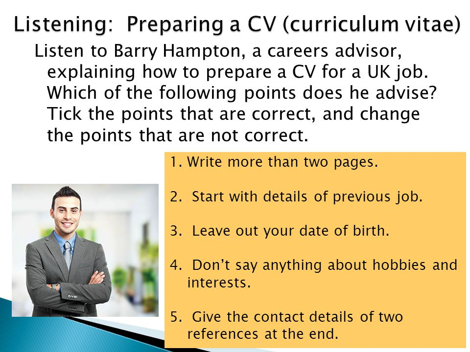 Listen to Barry Hampton, a careers advisor, explaining how to prepare a CV for a UK job. Which of the following points does he advise? Tick the points