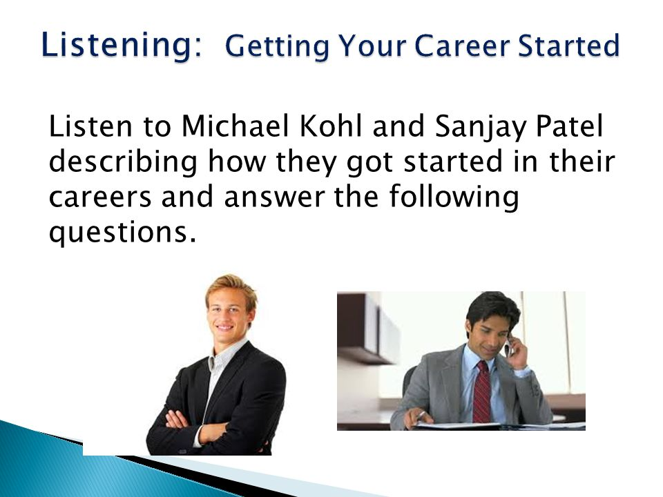 Listen to Michael Kohl and Sanjay Patel describing how they got started in their careers and answer the following questions.