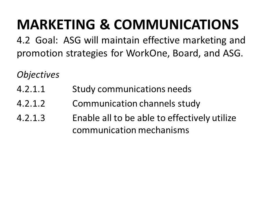 MARKETING & COMMUNICATIONS 4.2 Goal: ASG will maintain effective marketing and promotion strategies for WorkOne, Board, and ASG. Objectives 4.2.1.1Stu