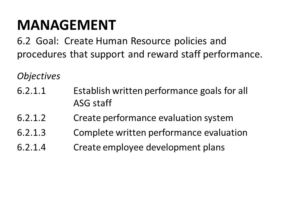 MANAGEMENT 6.2 Goal: Create Human Resource policies and procedures that support and reward staff performance. Objectives 6.2.1.1Establish written perf