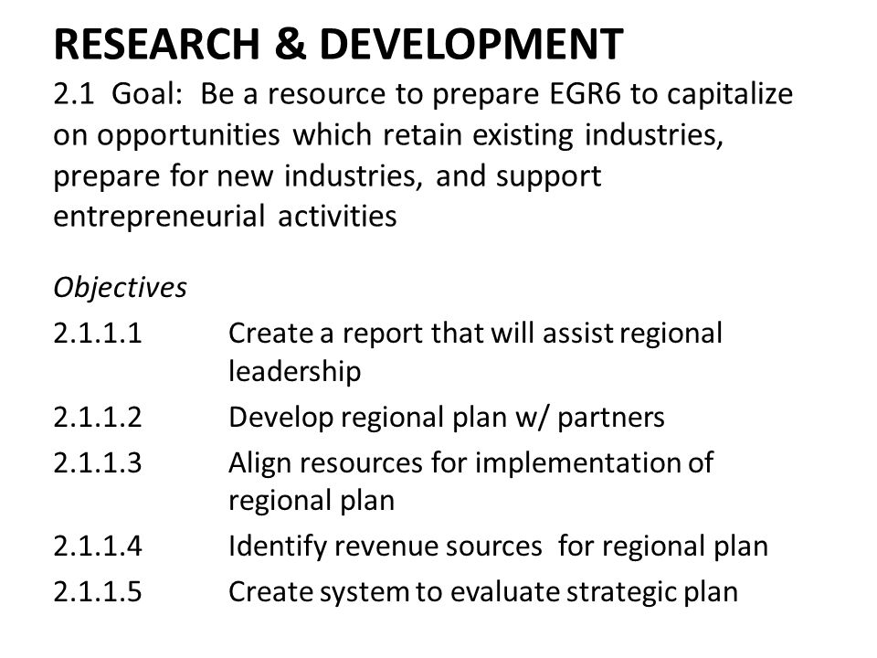 RESEARCH & DEVELOPMENT 2.1 Goal: Be a resource to prepare EGR6 to capitalize on opportunities which retain existing industries, prepare for new industries, and support entrepreneurial activities Objectives 2.1.1.1Create a report that will assist regional leadership 2.1.1.2Develop regional plan w/ partners 2.1.1.3Align resources for implementation of regional plan 2.1.1.4Identify revenue sources for regional plan 2.1.1.5Create system to evaluate strategic plan