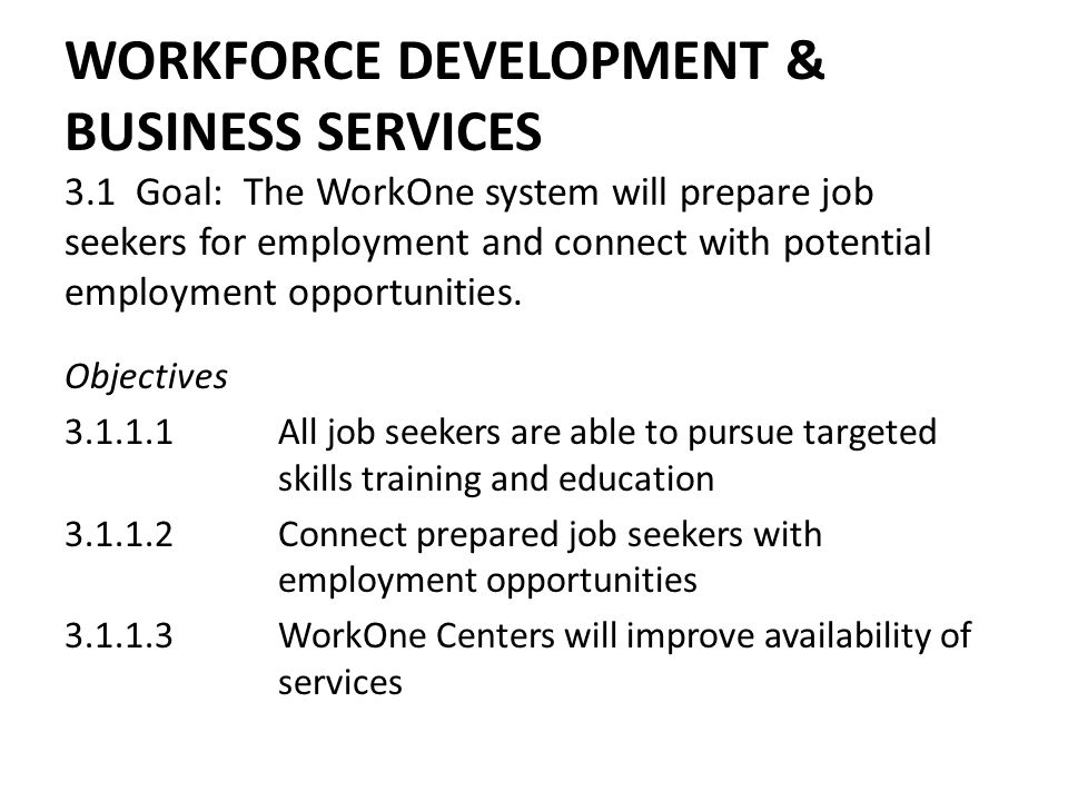 WORKFORCE DEVELOPMENT & BUSINESS SERVICES 3.1 Goal: The WorkOne system will prepare job seekers for employment and connect with potential employment o