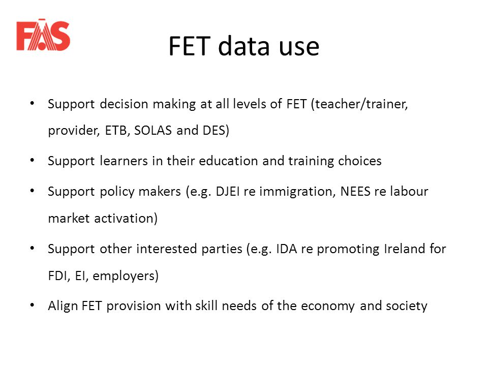 FET data use Support decision making at all levels of FET (teacher/trainer, provider, ETB, SOLAS and DES) Support learners in their education and training choices Support policy makers (e.g.