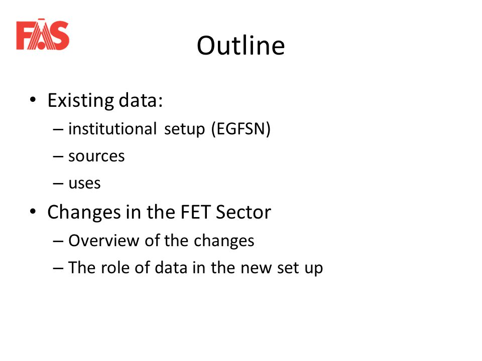 Outline Existing data: – institutional setup (EGFSN) – sources – uses Changes in the FET Sector – Overview of the changes – The role of data in the new set up
