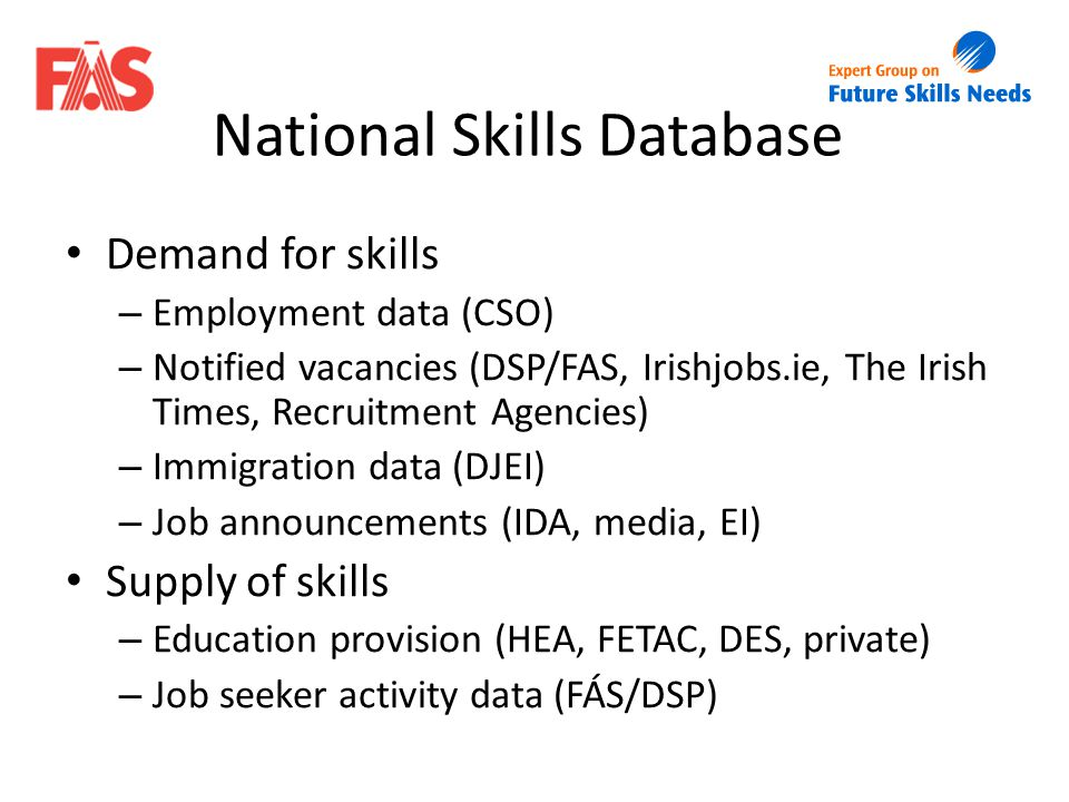 Demand for skills – Employment data (CSO) – Notified vacancies (DSP/FAS, Irishjobs.ie, The Irish Times, Recruitment Agencies) – Immigration data (DJEI) – Job announcements (IDA, media, EI) Supply of skills – Education provision (HEA, FETAC, DES, private) – Job seeker activity data (FÁS/DSP)