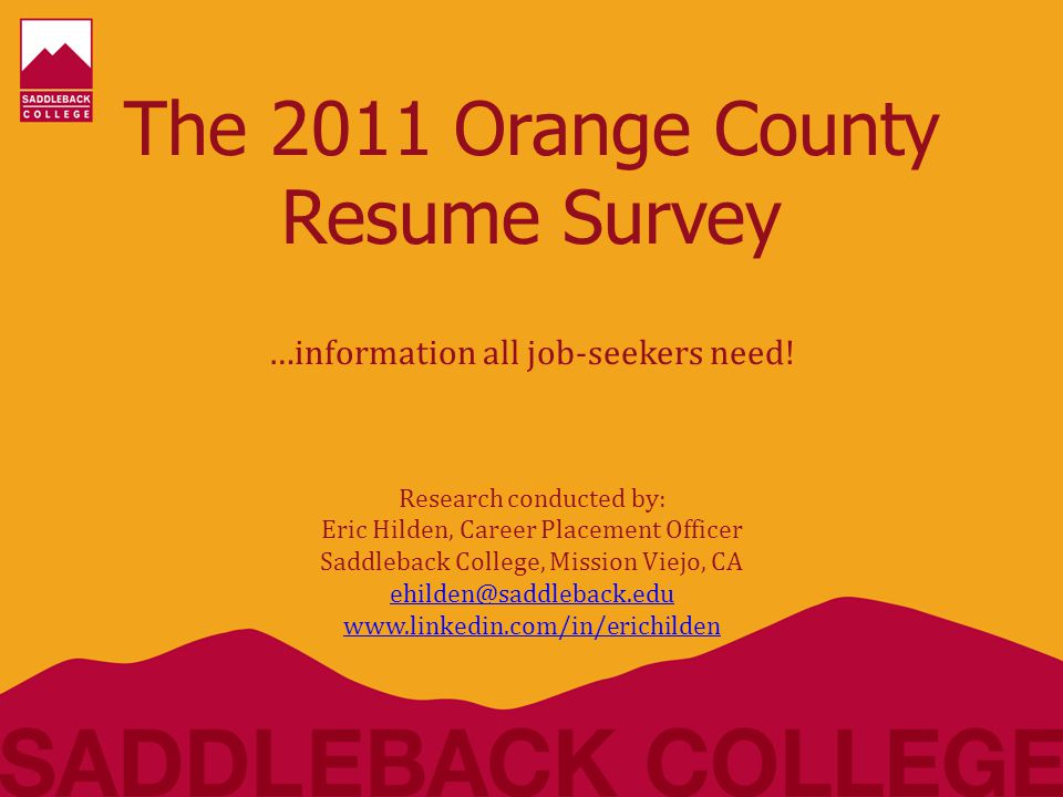 COVER LETTER results… The 2011 Orange County Resume Survey Eric Hilden, Career Placement Officer, Saddleback College, Mission Viejo, CA ehilden@saddleback.eduehilden@saddleback.edu / www.linkedin.com/in/erichildenwww.linkedin.com/in/erichilden  Only 53% of employers responded that a cover letter is a 'must have' while nearly 30% had no preference  'Dear Hiring Manager' was selected the most by employers on how to address your cover letter if you don't know who you're sending it to (40%)  'To whom it may concern' (27%)  'Dear Sir / Madam' (17%)  'Dear Hiring Manager' was selected the most by employers on how to address your cover letter if you don't know who you're sending it to (40%)  'To whom it may concern' (27%)  'Dear Sir / Madam' (17%)  Nearly 70% of employers want either a ½ pg cover letter or 'the shorter the better' approach.