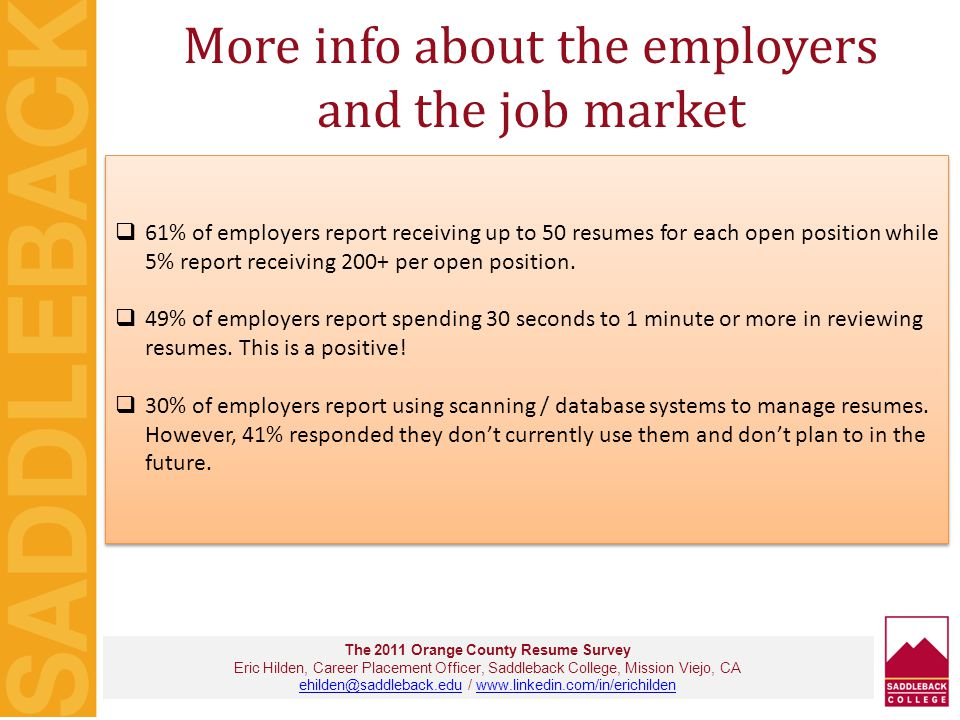 RESUME results… The 2011 Orange County Resume Survey Eric Hilden, Career Placement Officer, Saddleback College, Mission Viejo, CA ehilden@saddleback.eduehilden@saddleback.edu / www.linkedin.com/in/erichildenwww.linkedin.com/in/erichilden  Nearly 50% of employers prefer job-seekers to leave off the 'Objective Statement' from the resume  Nearly 90% of employers in both the 2010 and 2011 surveys report they want either a Traditional Chronological Resume or a Combination style resume.