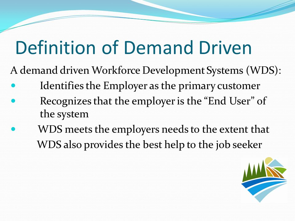 Definition of Demand Driven A demand driven Workforce Development Systems (WDS): Identifies the Employer as the primary customer Recognizes that the employer is the End User of the system WDS meets the employers needs to the extent that WDS also provides the best help to the job seeker