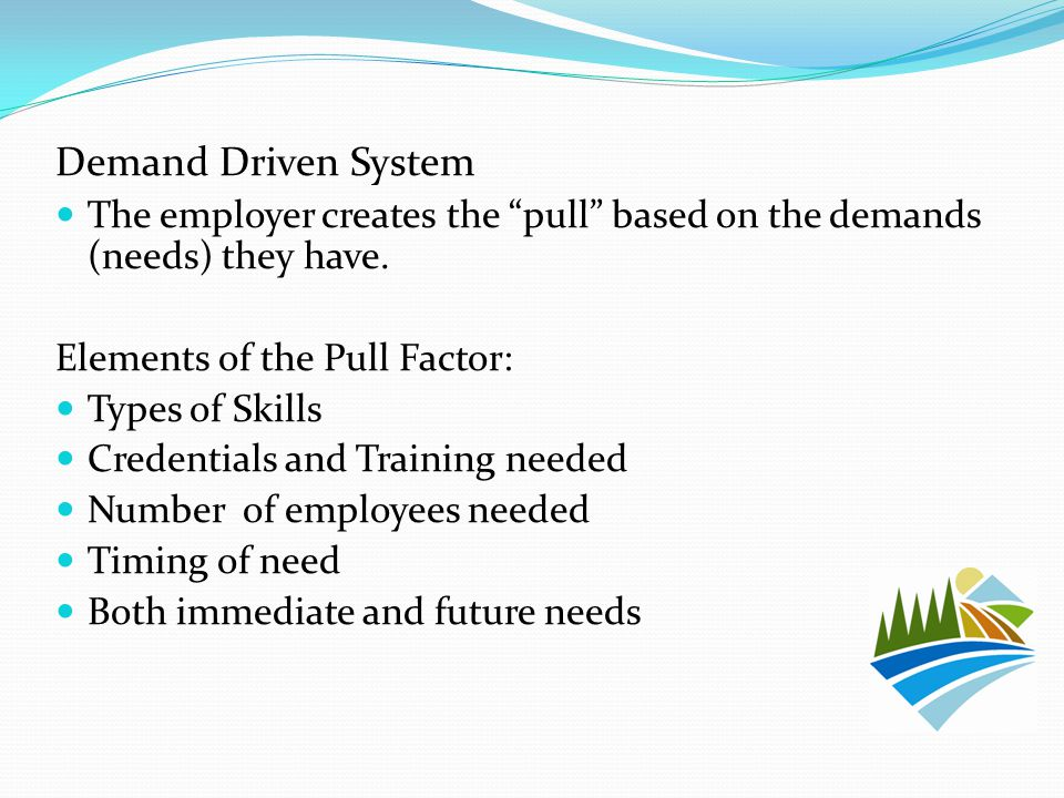 Demand Driven System The employer creates the pull based on the demands (needs) they have.