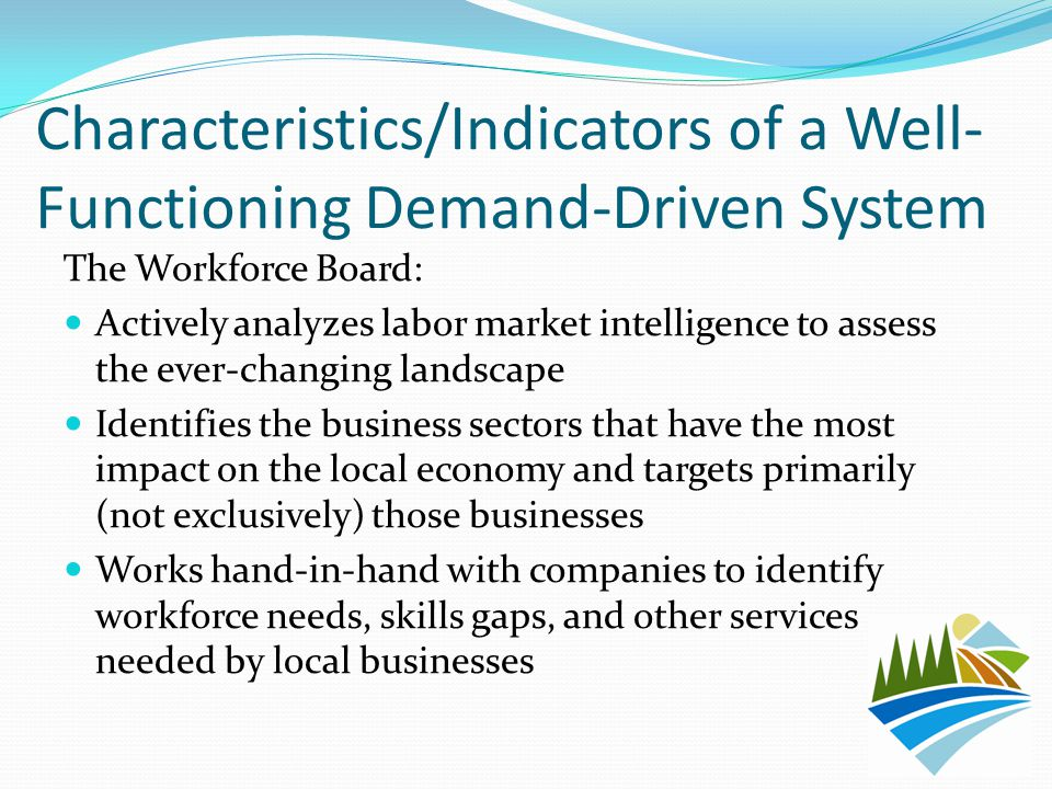 Characteristics/Indicators of a Well- Functioning Demand-Driven System The Workforce Board: Actively analyzes labor market intelligence to assess the ever-changing landscape Identifies the business sectors that have the most impact on the local economy and targets primarily (not exclusively) those businesses Works hand-in-hand with companies to identify workforce needs, skills gaps, and other services needed by local businesses