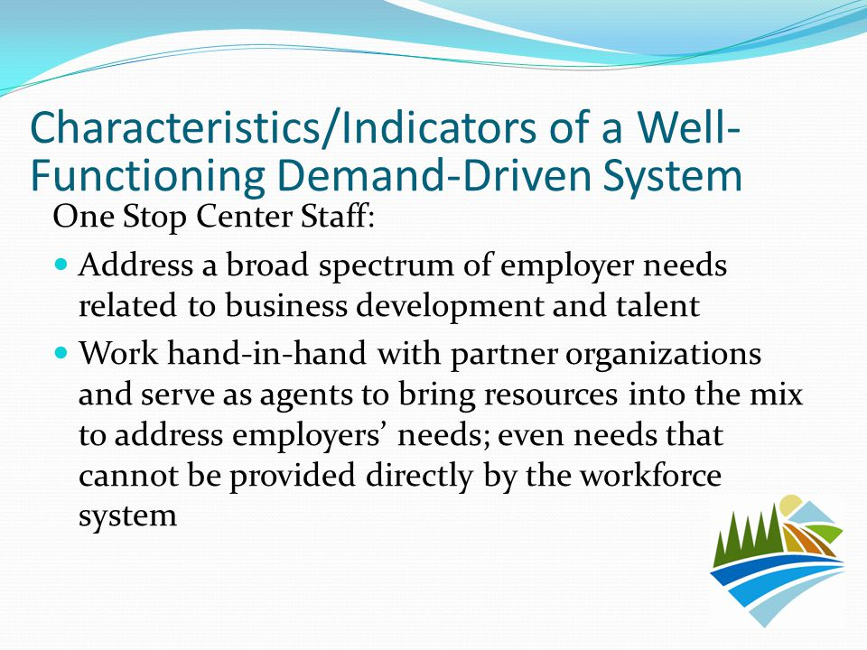 One Stop Center Staff: Address a broad spectrum of employer needs related to business development and talent Work hand-in-hand with partner organizati