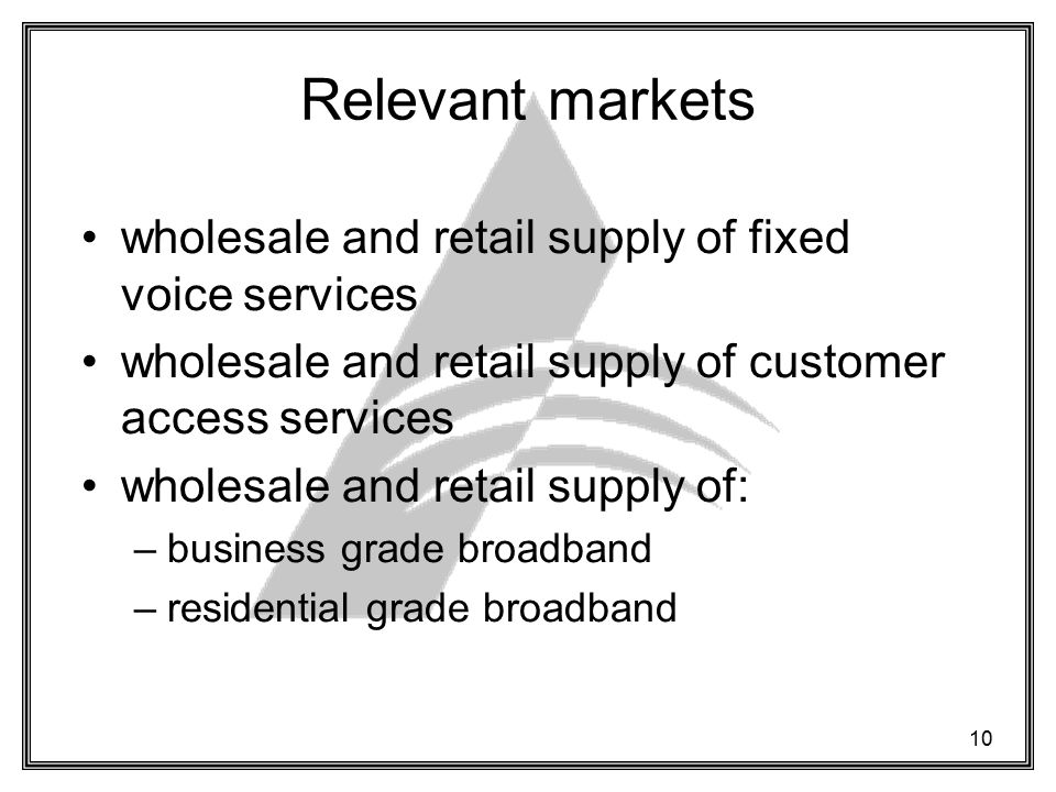 10 Relevant markets wholesale and retail supply of fixed voice services wholesale and retail supply of customer access services wholesale and retail supply of: –business grade broadband –residential grade broadband