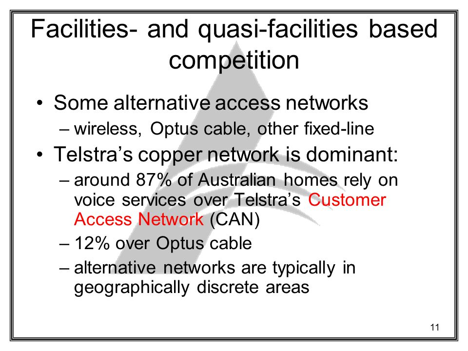 11 Facilities- and quasi-facilities based competition Some alternative access networks –wireless, Optus cable, other fixed-line Telstra's copper network is dominant: –around 87% of Australian homes rely on voice services over Telstra's Customer Access Network (CAN) –12% over Optus cable –alternative networks are typically in geographically discrete areas
