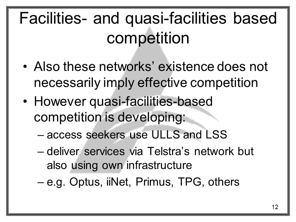 12 Facilities- and quasi-facilities based competition Also these networks' existence does not necessarily imply effective competition However quasi-facilities-based competition is developing: –access seekers use ULLS and LSS –deliver services via Telstra's network but also using own infrastructure –e.g.