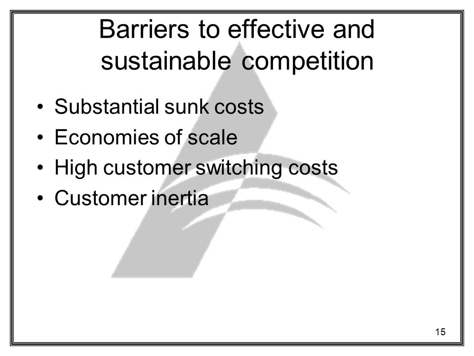 15 Barriers to effective and sustainable competition Substantial sunk costs Economies of scale High customer switching costs Customer inertia