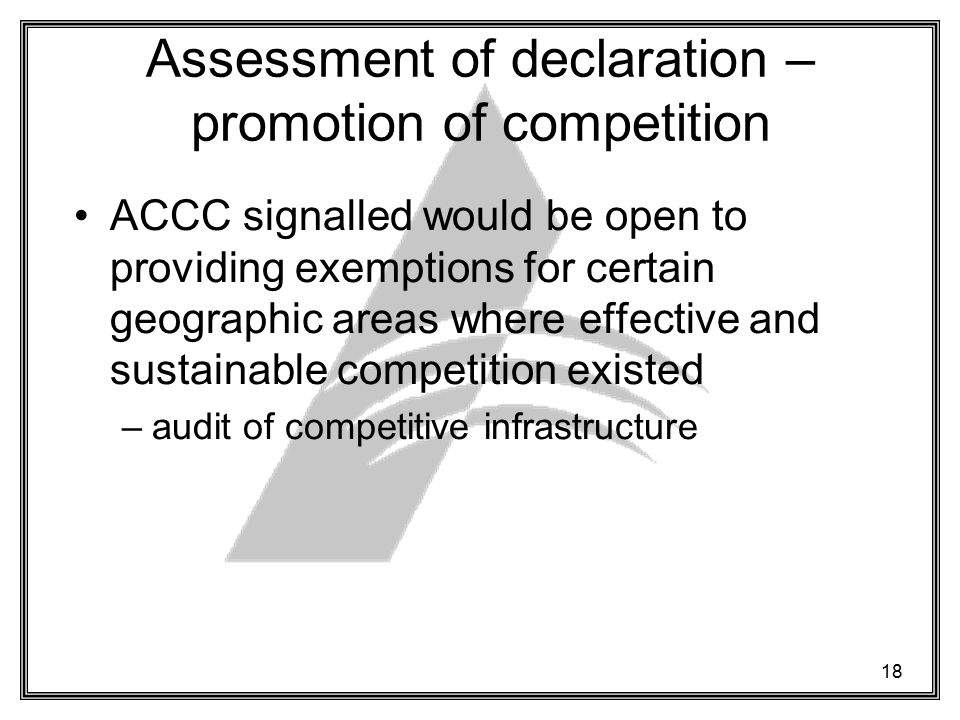 18 Assessment of declaration – promotion of competition ACCC signalled would be open to providing exemptions for certain geographic areas where effective and sustainable competition existed –audit of competitive infrastructure