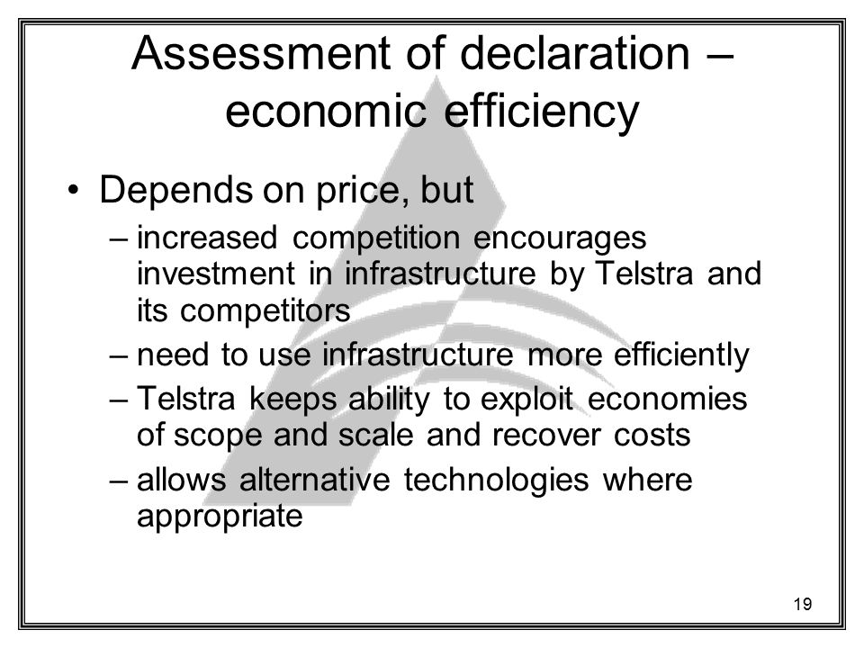 19 Assessment of declaration – economic efficiency Depends on price, but –increased competition encourages investment in infrastructure by Telstra and its competitors –need to use infrastructure more efficiently –Telstra keeps ability to exploit economies of scope and scale and recover costs –allows alternative technologies where appropriate