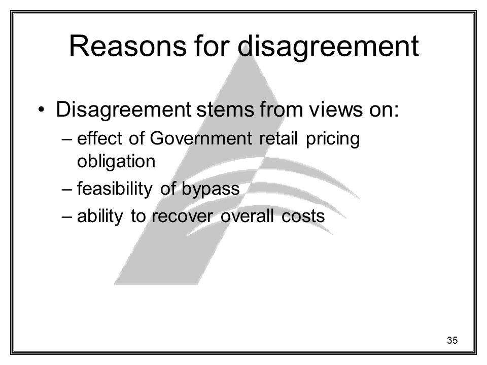 35 Reasons for disagreement Disagreement stems from views on: –effect of Government retail pricing obligation –feasibility of bypass –ability to recover overall costs