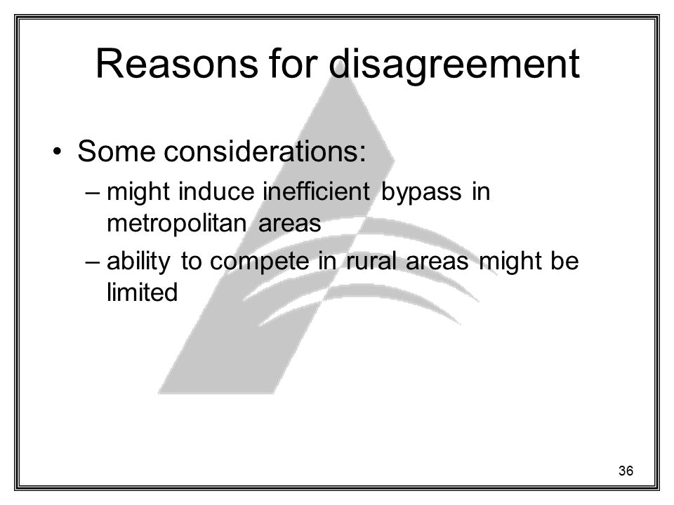 36 Reasons for disagreement Some considerations: –might induce inefficient bypass in metropolitan areas –ability to compete in rural areas might be limited