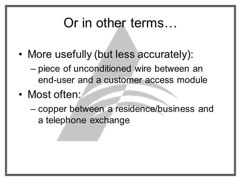 Or in other terms… More usefully (but less accurately): –piece of unconditioned wire between an end-user and a customer access module Most often: –copper between a residence/business and a telephone exchange