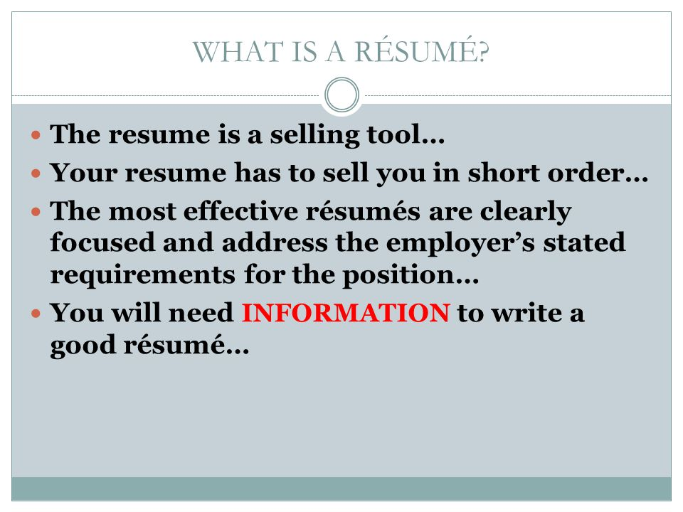 WHAT IS A RÉSUMÉ? The resume is a selling tool… Your resume has to sell you in short order… The most effective résumés are clearly focused and address