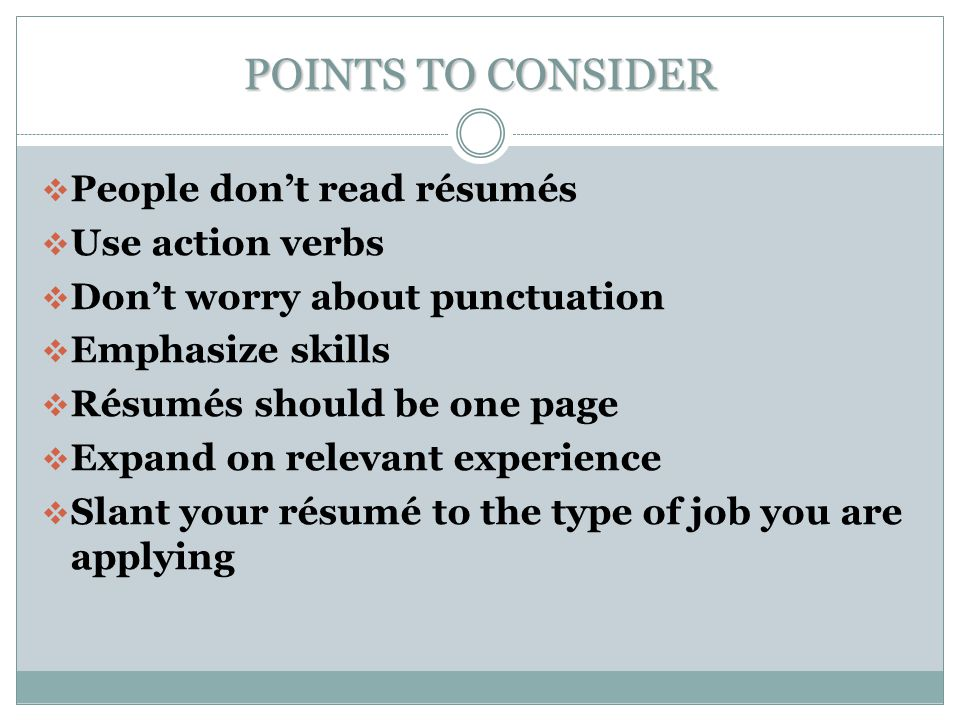 POINTS TO CONSIDER  People don't read résumés  Use action verbs  Don't worry about punctuation  Emphasize skills  Résumés should be one page  Expand on relevant experience  Slant your résumé to the type of job you are applying