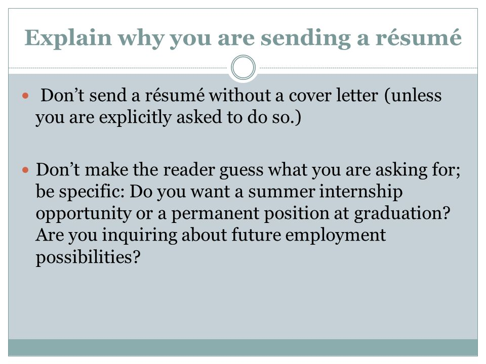 Explain why you are sending a résumé Don't send a résumé without a cover letter (unless you are explicitly asked to do so.) Don't make the reader guess what you are asking for; be specific: Do you want a summer internship opportunity or a permanent position at graduation.