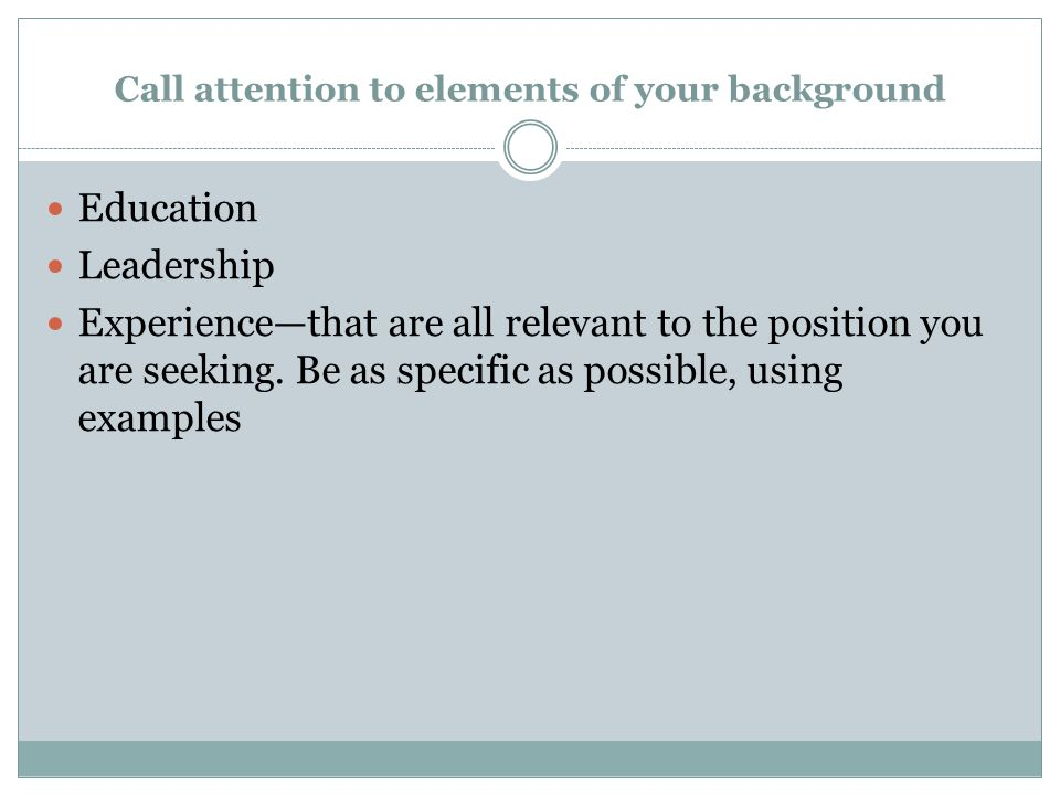 Call attention to elements of your background Education Leadership Experience—that are all relevant to the position you are seeking.