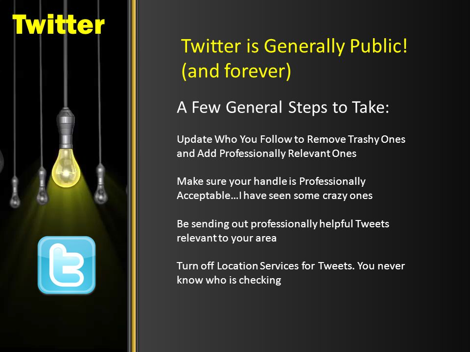 Twitter Twitter is Generally Public! (and forever) A Few General Steps to Take: Update Who You Follow to Remove Trashy Ones and Add Professionally Rel