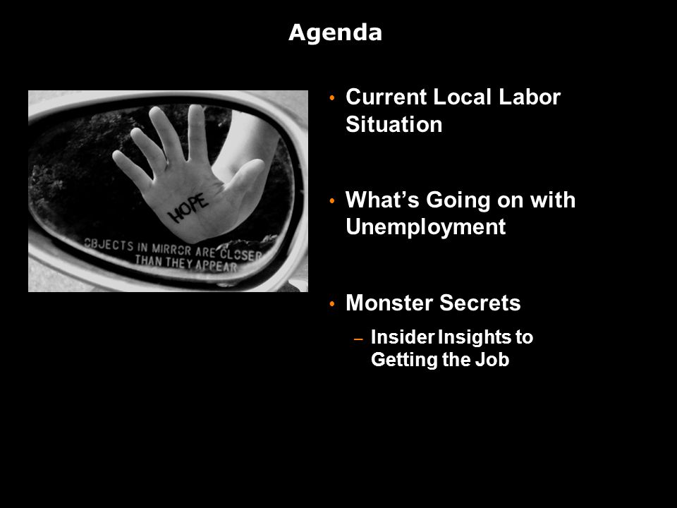 Agenda Current Local Labor Situation What's Going on with Unemployment Monster Secrets – Insider Insights to Getting the Job