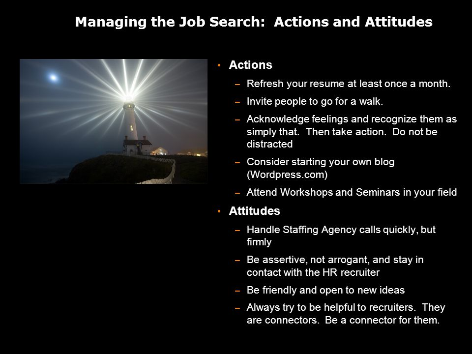 Managing the Job Search: Actions and Attitudes Actions – Refresh your resume at least once a month.