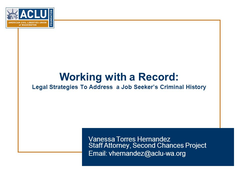 Working with a Record: Legal Strategies To Address a Job Seeker's Criminal History Vanessa Torres Hernandez Staff Attorney, Second Chances Project Email: vhernandez@aclu-wa.org