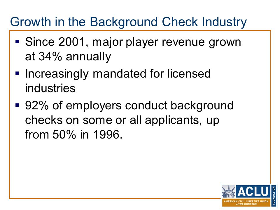 Growth in the Background Check Industry  Since 2001, major player revenue grown at 34% annually  Increasingly mandated for licensed industries  92%